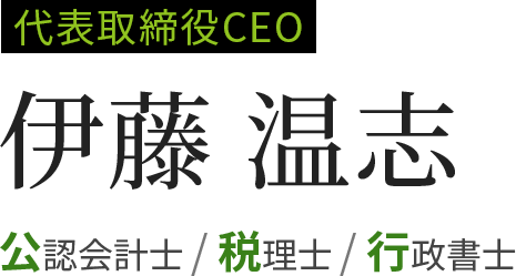 代表取締役CEO 伊藤温志 公認会計士/税理士/行政書士