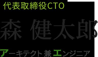 代表取締役CTO 森健太郎 アーキテクト兼エンジニア